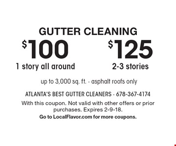 Gutter Cleaning $125 2-3 stories. $100 1 story all around. . up to 3,000 sq. ft. - asphalt roofs only. With this coupon. Not valid with other offers or prior purchases. Expires 2-9-18.Go to LocalFlavor.com for more coupons.