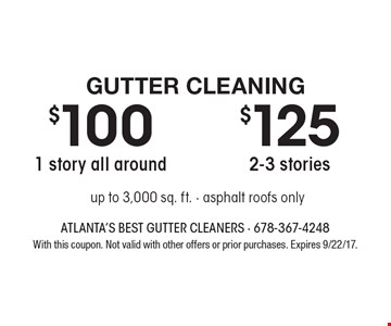 Gutter Cleaning $100 1 story all around. $125 2-3 stories. Up to 3,000 sq. ft. - asphalt roofs only. With this coupon. Not valid with other offers or prior purchases. Expires 9/22/17.