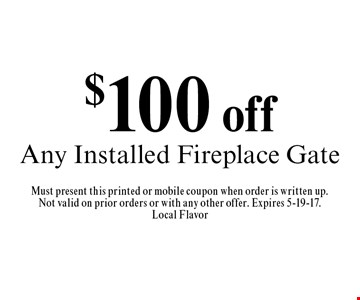 $100 off Any Installed Fireplace Gate. Must present this printed or mobile coupon when order is written up.Not valid on prior orders or with any other offer. Expires 5-19-17.Local Flavor