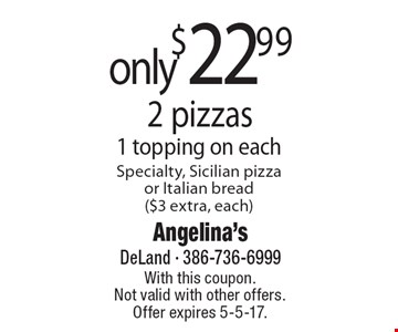 only $22.99 - 2 pizzas 1 topping on eachSpecialty, Sicilian pizzaor Italian bread ($3 extra, each). With this coupon. Not valid with other offers. Offer expires 5-5-17.