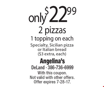 2 pizzas only $22.99. 1 topping on each. Specialty, Sicilian pizza or Italian bread ($3 extra, each). With this coupon. Not valid with other offers. Offer expires 7-28-17.