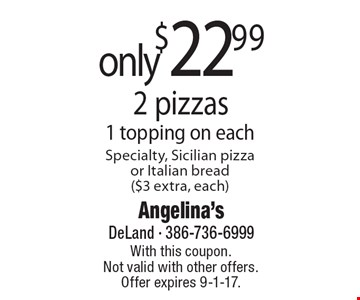 2 pizzas only $22.99. 1 topping on each. Specialty, Sicilian pizza or Italian bread ($3 extra, each). With this coupon. Not valid with other offers. Offer expires 9-1-17.