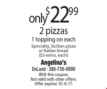 Only $22.99 2 pizzas 1 topping on each Specialty, Sicilian pizza or Italian bread ($3 extra, each). With this coupon. Not valid with other offers. Offer expires 10-6-17.