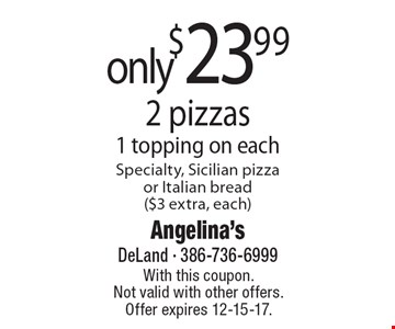 only $23.99 2 pizzas 1 topping on each Specialty, Sicilian pizza or Italian bread ($3 extra, each). With this coupon. Not valid with other offers. Offer expires 12-15-17.