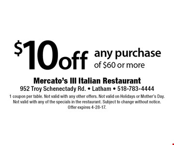 $10 off any purchase of $60 or more. 1 coupon per table. Not valid with any other offers. Not valid on Holidays or Mother's Day. Not valid with any of the specials in the restaurant. Subject to change without notice. Offer expires 4-28-17.