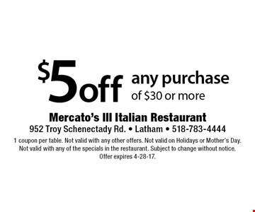 $5 off any purchase of $30 or more. 1 coupon per table. Not valid with any other offers. Not valid on Holidays or Mother's Day. Not valid with any of the specials in the restaurant. Subject to change without notice. Offer expires 4-28-17.