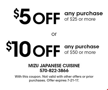$5 Off any purchase of $25 or more. $10 Off any purchase of $50 or more. With this coupon. Not valid with other offers or prior purchases. Offer expires 7-21-17.