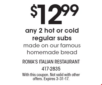 $12.99 any 2 hot or cold regular subs made on our famous homemade bread. With this coupon. Not valid with other offers. Expires 3-31-17.