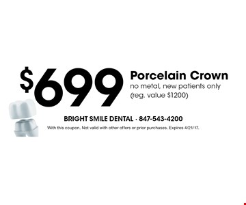 $699 Porcelain Crown. no metal, new patients only(reg. value $1200). With this coupon. Not valid with other offers or prior purchases. Expires 4/21/17.