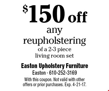 $150 off any reupholstering of a 2-3 piece living room set. With this coupon. Not valid with other offers or prior purchases. Exp.. 4-21-17.