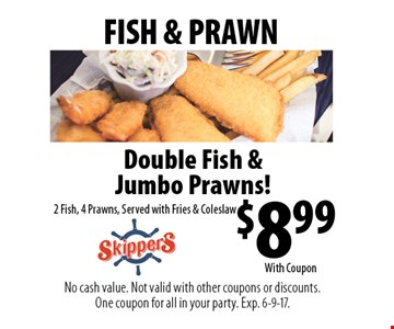 FISH & PRAWN - $8.99 Double Fish & Jumbo Prawns! 2 Fish, 4 Prawns, Served with Fries & Coleslaw. No cash value. Not valid with other coupons or discounts. One coupon for all in your party. Exp. 6-9-17. With Coupon