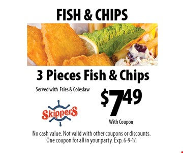FISH & CHIPS - $7.49 3 Pieces Fish & Chips Served with Fries & Coleslaw. No cash value. Not valid with other coupons or discounts. One coupon for all in your party. Exp. 6-9-17. With Coupon