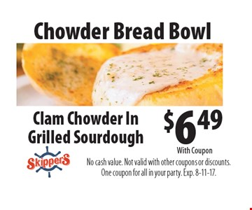 Chowder Bread Bowl $6.49 Clam Chowder In Grilled Sourdough. No cash value. Not valid with other coupons or discounts. One coupon for all in your party. Exp. 8-11-17. With Coupon