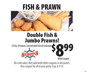 Fish & prawn. $8.99 double fish & jumbo prawns! 2 fish, 4 prawns, served with fries & coleslaw. With Coupon. No cash value. Not valid with other coupons or discounts. One coupon for all in your party. Exp. 8-11-17.