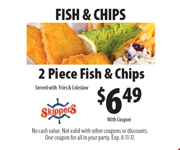Fish & chips. $6.49 2 piece fish & chips. Served with fries & coleslaw. With Coupon. No cash value. Not valid with other coupons or discounts. One coupon for all in your party. Exp. 8-11-17.