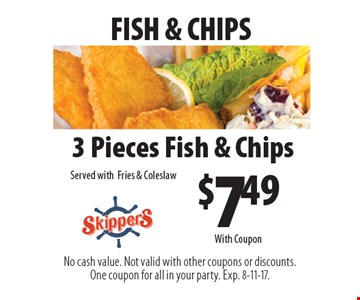 Fish & chips. $7.49 3 pieces fish & chips. Served with fries & coleslaw. With Coupon. No cash value. Not valid with other coupons or discounts. One coupon for all in your party. Exp. 8-11-17.