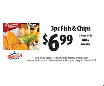 $6.99 3pc Fish & Chips Served with Fries & Coleslaw. With this coupon. No cash value. Not valid with other coupons or discounts. One coupon for all in your party. Expires 9/8/17.