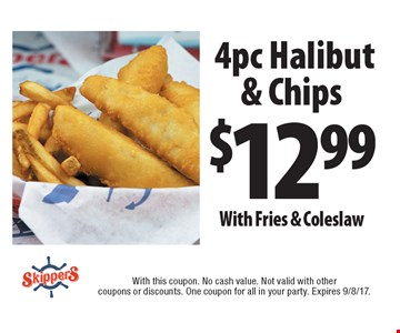 $12.99 4pc Halibut & Chips With Fries & Coleslaw. With this coupon. No cash value. Not valid with other coupons or discounts. One coupon for all in your party. Expires 9/8/17.