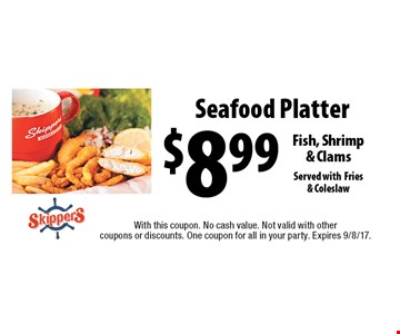 $8.99 Seafood Platter - Fish, Shrimp & Clams Served with Fries & Coleslaw. With this coupon. No cash value. Not valid with other coupons or discounts. One coupon for all in your party. Expires 9/8/17.