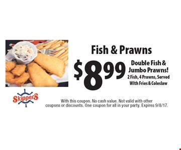 $8.99 Fish & Prawns Double Fish & Jumbo Prawns! 2 Fish, 4 Prawns, Served WIth Fries & Coleslaw. With this coupon. No cash value. Not valid with other coupons or discounts. One coupon for all in your party. Expires 9/8/17.