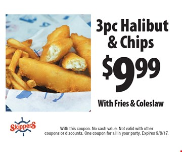 $9.99 3pc Halibut & Chips With Fries & Coleslaw. With this coupon. No cash value. Not valid with other coupons or discounts. One coupon for all in your party. Expires 9/8/17.