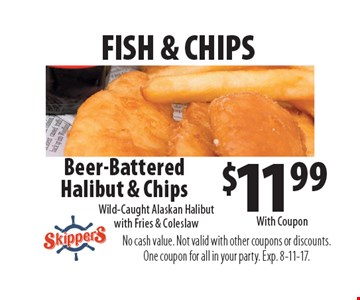 Fish & chips. $11.99 beer-battered halibut & chips. Wild-caught Alaskan halibut with fries & coleslaw. With Coupon. No cash value. Not valid with other coupons or discounts. One coupon for all in your party. Exp. 8-11-17.