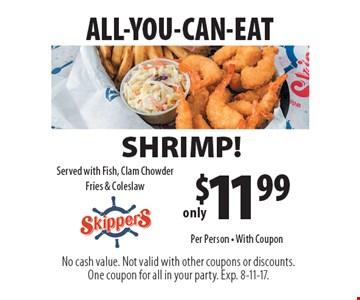 All-you-can-eat. Only $11.99 shrimp! Served with fish, clam chowder fries & coleslaw. With Coupon. No cash value. Not valid with other coupons or discounts. One coupon for all in your party. Exp. 8-11-17. Per person.