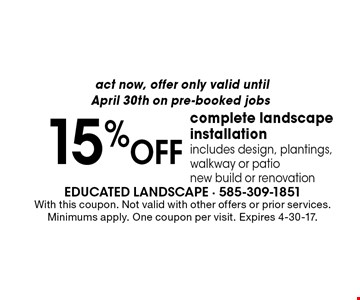 act now, offer only valid until April 30th on pre-booked jobs 15%OFF complete landscape installation includes design, plantings, walkway or patio new build or renovation. With this coupon. Not valid with other offers or prior services. Minimums apply. One coupon per visit. Expires 4-30-17.