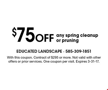$75 OFF any spring cleanup or pruning. With this coupon. Contract of $295 or more. Not valid with other offers or prior services. One coupon per visit. Expires 3-31-17.