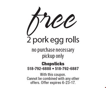 free 2 pork egg rolls. no purchase necessary, pickup only. With this coupon.Cannot be combined with any other offers. Offer expires 6-23-17.
