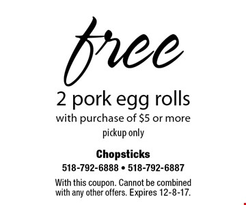 Free 2 pork egg rolls with purchase of $5 or more. Pickup only. With this coupon. Cannot be combined with any other offers. Expires 12-8-17.