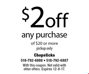 $2 off any purchase of $20 or more. Pickup only. With this coupon. Not valid with other offers. Expires 12-8-17.