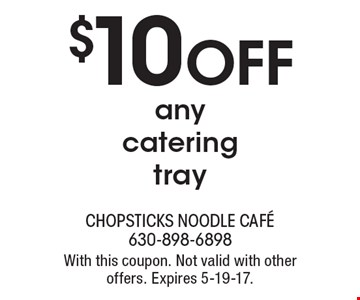 $10 OFF any catering tray. With this coupon. Not valid with other offers. Expires 5-19-17.