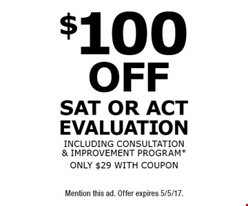 $100 off SAT or ACT evaluation including consultation & improvement program*. Only $29 with coupon. *New students only. Not valid with any other offer. Mention this ad. Offer expires 5/5/17.