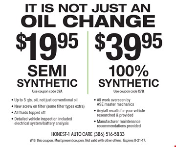 Oil change: $19.95 for semi synthetic or $39.95 100% synthetic. Up to 5 qts. oil, not just conventional oil. New screw on filter (some filter types extra). All fluids topped off. Detailed vehicle inspection included electrical system/battery analysis. All work overseen by ASE master mechanics. Any/all recalls for your vehicle researched & provided. Manufacturer maintenance recommendations provided. With this coupon. Must present coupon. Not valid with other offers.Expires 8-21-17.
