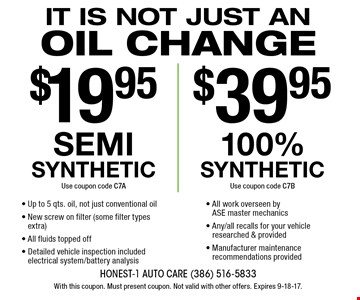 It is not just an oil change $19.95 semi synthetic oil change (use coupon code C7A) OR $39.95 100% synthetic oil change (use coupon code C7B). Up to 5 qts. oil (not just conventional oil), new screw on filter (some filter types extra), all fluids topped off, detailed vehicle inspection included electrical system/battery analysis, all work overseen by ase master mechanics, any/all recalls for your vehicle researched & provided and manufacturer maintenance recommendations provided. With this coupon. Must present coupon. Not valid with other offers. Expires 9-18-17.