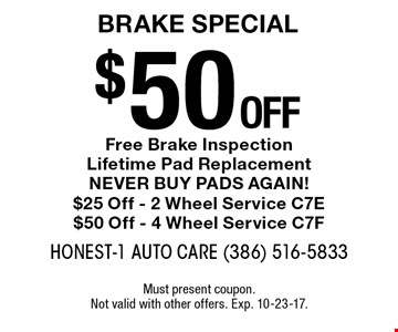$50 off Brake Special - Free Brake Inspection. Lifetime Pad Replacement. NEVER BUY PADS AGAIN! $25 Off - 2 Wheel Service C7E, $50 Off - 4 Wheel Service C7F. Must present coupon. Not valid with other offers. Exp. 10-23-17.