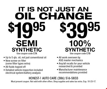 It is not just an oil change - $19.95 semi synthetic (Use coupon code C7A) Up to 5 qts. oil, not just conventional oil- New screw-on filter  (some filter types extra)- All fluids topped off- Detailed vehicle inspection included electrical system/battery analysis OR $39.95 100% synthetic Use coupon code C7B- All work overseen by ASE master mechanics- Any/all recalls for your vehicle researched & provided- Manufacturer maintenance recommendations provided. Must present coupon. Not valid with other offers. Shop supplies and sales tax extra. Exp. 10-23-17.