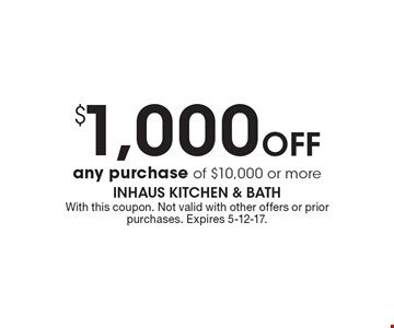 $1,000 Off any purchase of $10,000 or more. With this coupon. Not valid with other offers or prior purchases. Expires 5-12-17.