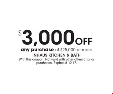 $3,000 Off any purchase of $25,000 or more. With this coupon. Not valid with other offers or prior purchases. Expires 5-12-17.
