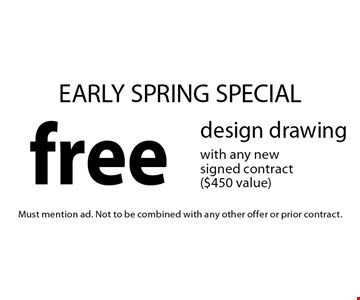 EARLY SPRING SPECIAL. Free design drawing with any new signed contract ($450 value). Must mention ad. Not to be combined with any other offer or prior contract.