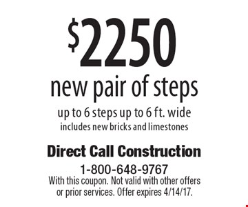 $2250 new pair of steps. Up to 6 steps, up to 6 ft. wide. Includes new bricks and limestones. With this coupon. Not valid with other offers or prior services. Offer expires 4/14/17.