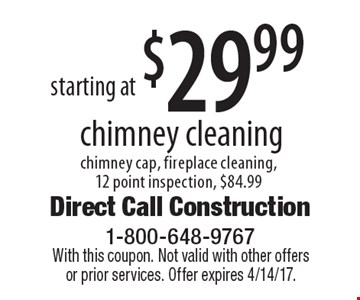 Chimney cleaning starting at $29.99. Chimney cap, fireplace cleaning,12 point inspection, $84.99. With this coupon. Not valid with other offers or prior services. Offer expires 4/14/17.