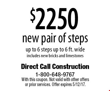 $2250 new pair of steps up to 6 steps up to 6 ft. wide. Includes new bricks and limestones. With this coupon. Not valid with other offers or prior services. Offer expires 5/12/17.