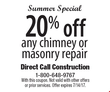 Summer Special 20% off any chimney or masonry repair. With this coupon. Not valid with other offers or prior services. Offer expires 7/14/17.