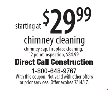 Starting at $29.99 chimney cleaning chimney cap, fireplace cleaning, 12 point inspection, $84.99. With this coupon. Not valid with other offers or prior services. Offer expires 7/14/17.