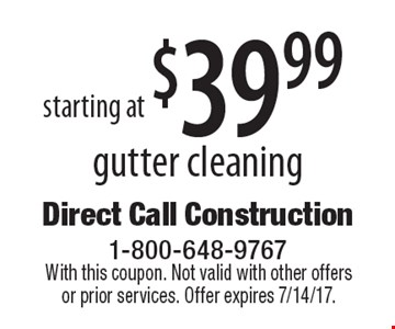 Starting at $39.99 gutter cleaning. With this coupon. Not valid with other offers or prior services. Offer expires 7/14/17.