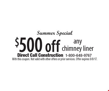 Summer Special $500 off any chimney liner. With this coupon. Not valid with other offers or prior services. Offer expires 9/8/17.