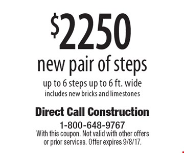 $2250 new pair of steps up to 6 steps up to 6 ft. wide includes new bricks and limestones. With this coupon. Not valid with other offers or prior services. Offer expires 9/8/17.