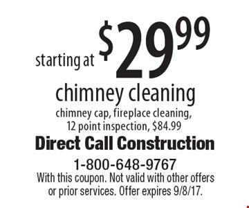 starting at $29.99 chimney cleaning chimney cap, fireplace cleaning, 12 point inspection, $84.99. With this coupon. Not valid with other offers or prior services. Offer expires 9/8/17.